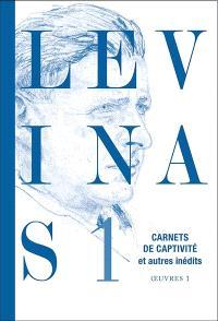 Levinas. Volume 1, Carnets de captivité; Suivi de Ecrits sur la captivité; Suivi de Notes philosophiques diverses