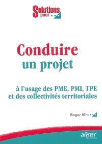 Conduire un projet : à l'usage des PME, PMI, TPE et des collectivités territoriales