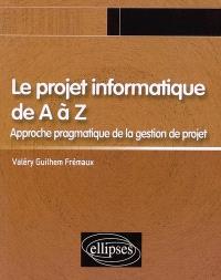 Le projet informatique de A à Z : approche pragmatique de la gestion de projet