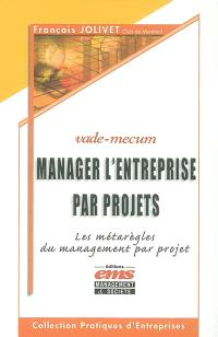 Manager l'entreprise par projets : les métarègles du management par projet : vade mecum