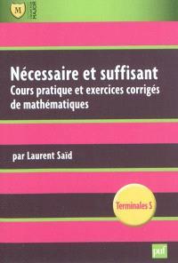 Nécessaire et suffisant : cours pratique et exercices appliqués de mathématiques : terminales S