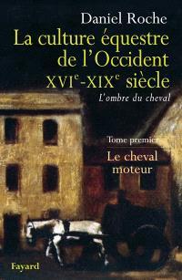 La culture équestre de l'Occident, XVIe-XIXe siècle : l'ombre du cheval. Volume 1, Le cheval moteur