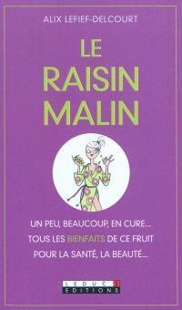 Le raisin malin : un peu, beaucoup, en cure... : tous les bienfaits de ce fruit pour la santé, la beauté...