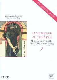 La violence au théâtre : Shakespeare, Corneille, Sarah Kane, Botho Strauss