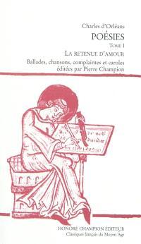 Poésies. Volume 1, La retenue d'amour : ballades, chansons, complaintes et caroles