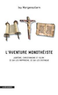 L'aventure monothéiste : judaïsme, christianisme et islam : ce qui les rapproche, ce qui les distingue