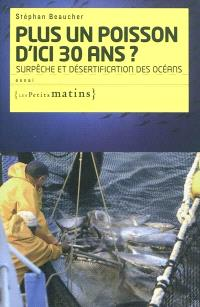 Plus un poisson d'ici trente ans ? : surpêche et désertification des océans