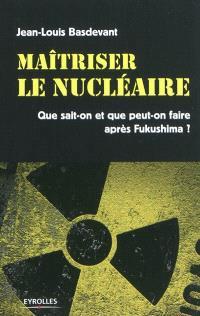 Maîtriser le nucléaire : que sait-on et que peut-on faire après Fukushima ?