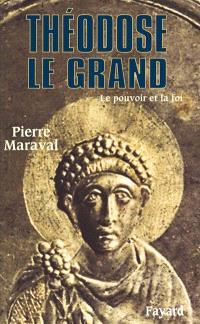 Théodose Ie Grand : le pouvoir et la foi