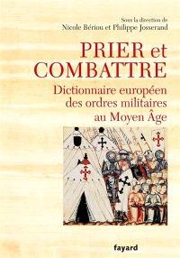 Prier et combattre : dictionnaire européen des ordres militaires au Moyen Age