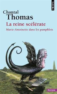 La reine scélérate : Marie-Antoinette dans les pamphlets