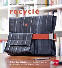 Recyclé : créer des objets à partir de chambres à air, de papiers de bonbon, de vieux tissus...