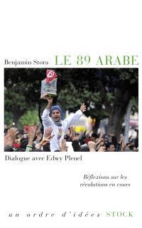 Le 89 arabe : réflexions sur les révolutions en cours : dialogue avec Edwy Plenel