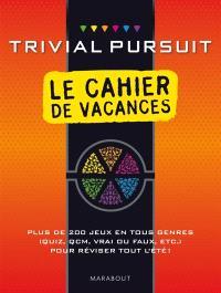 Trivial Pursuit : le cahier de vacances : plus de 200 jeux en tous genres (quiz, QCM, vrai ou faux, etc.) pour réviser tout l'été !