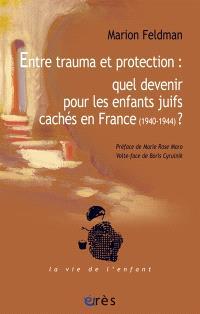 Entre trauma et protection : quel devenir pour les enfants juifs cachés en France (1940-1944) ?