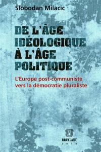 De l'âge idéologique à l'âge politique : l'Europe post-communiste vers la démocratie pluraliste (1989-2009) : écrits d'accompagnement