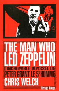 The man who Led Zeppelin : l'incroyable odyssée de Peter Grant, le 5e homme