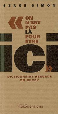 On n'est pas là pour être ici : dictionnaire absurde du rugby