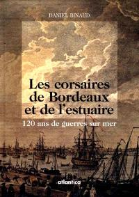 Les corsaires de Bordeaux et de l'estuaire : 120 ans de guerres sur mer