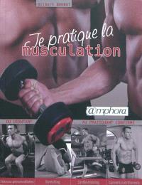 Je pratique la musculation : du débutant au pratiquant confirmé : séances personnalisées, stretching, cardio-training, conseils nutritionnels