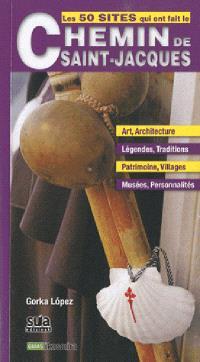 Les 50 sites qui ont fait le chemin de Saint-Jacques : art, architecture, légendes, traditions, patrimoine, villages, musées, personnalités