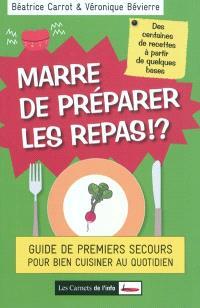Marre de préparer les repas ! : guide de premiers secours pour bien cuisiner au quotidien : des centaines de recettes à partir de quelques bases