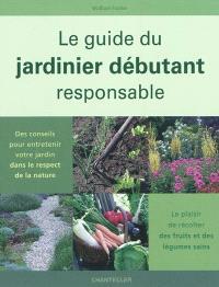 Le guide du jardinier débutant responsable : des conseils pour entretenir votre jardin dans le respect de la nature : le plaisir de récolter des fruits et des légumes sains