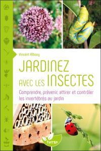 Jardiner avec les insectes : comprendre, prévenir, attirer et contrôler les invertébrés au jardin