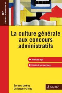 La culture générale aux concours administratifs : méthodologie, dissertations corrigées : IEP, concours administratifs