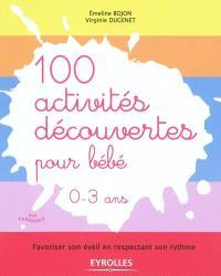 100 activités découvertes pour bébé, 0-3 ans : favoriser son éveil en respectant son rythme