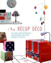 Ma récup' déco : 100 idées pour détourner, transformer, recycler meubles et objets