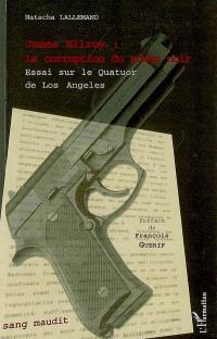 James Ellroy, la corruption du roman noir : essai sur Le Quatuor de Los Angeles