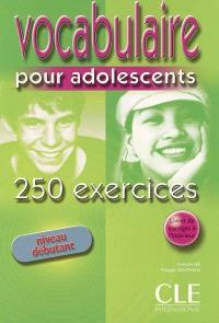 Vocabulaire pour adolescents : 250 exercices : niveau débutant
