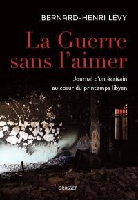 La guerre sans l'aimer : journal d'un écrivain au coeur du printemps libyen