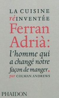 La cuisine réinventée : Ferran Adrià : l'homme qui a changé notre façon de manger