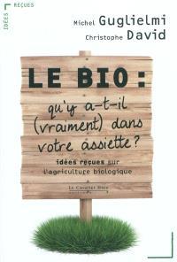 Le bio : qu'y a-t-il, vraiment, dans votre assiette ? : idées reçues sur l'agriculture biologique