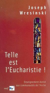Telle est l'eucharistie ! : enseignement donné aux assistants des communautés de l'Arche, juin-juillet 1983