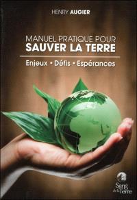 Manuel pratique pour sauver la Terre : enjeux, défis, espérances