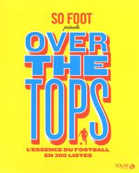 Over the tops : l'essence du football en 300 listes