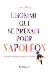L'homme qui se prenait pour Napoléon : pour une histoire politique de la folie
