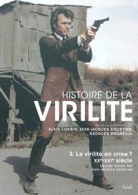 Histoire de la virilité. Volume 3, La virilité en crise ? : XXe-XXIe siècle