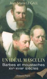 Un idéal masculin ? : barbes et moustaches, XVe-XVIIIe siècles. Suivi de Le barbu ou Dialogue sur la barbe