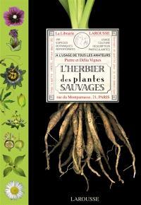 L'herbier des plantes sauvages : à l'usage de tous les amateurs : 291 espèces botaniques répertoriées, usage, culture, description, particularités