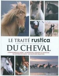Le traité Rustica du cheval : connaissance du cheval, alimentation, logement et entretien, les différentes races, les disciplines équestres