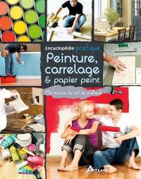 Encyclopédie pratique peinture, carrrelage & papier peint : ma maison du sol au plafond