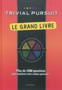 Trivial Pursuit : le grand livre : plus de 3.000 questions pour améliorer votre culture générale !