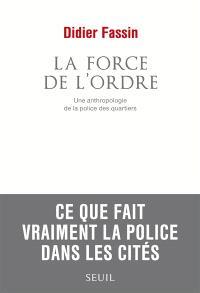 La force de l'ordre : une anthropologie de la police des quartiers