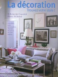 La décoration : trouvez votre style ! : 1.000 idées pour personnaliser chacune des pièces de votre maison