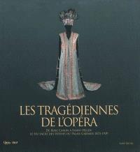 Les tragédiennes de l'Opéra : de Rose Caron à Fanny Heldy : le feu sacré des déesses du Palais Garnier, 1875-1939