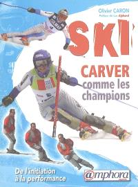 Ski : carver comme les champions : de l'initiation à la performance